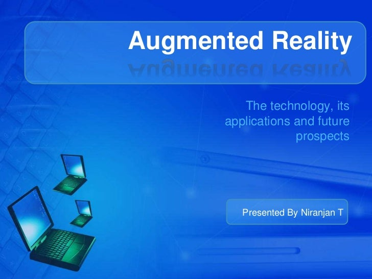 Augmented Reality          The technology, its       applications and future                    prospects          Present...