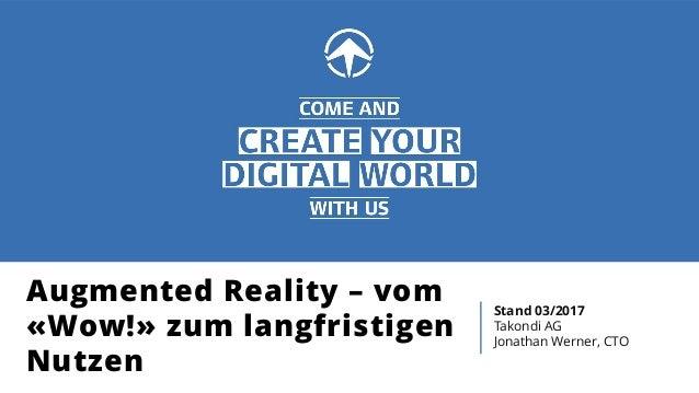 Augmented Reality – vom «Wow!» zum langfristigen Nutzen Stand 03/2017 Takondi AG Jonathan Werner, CTO
