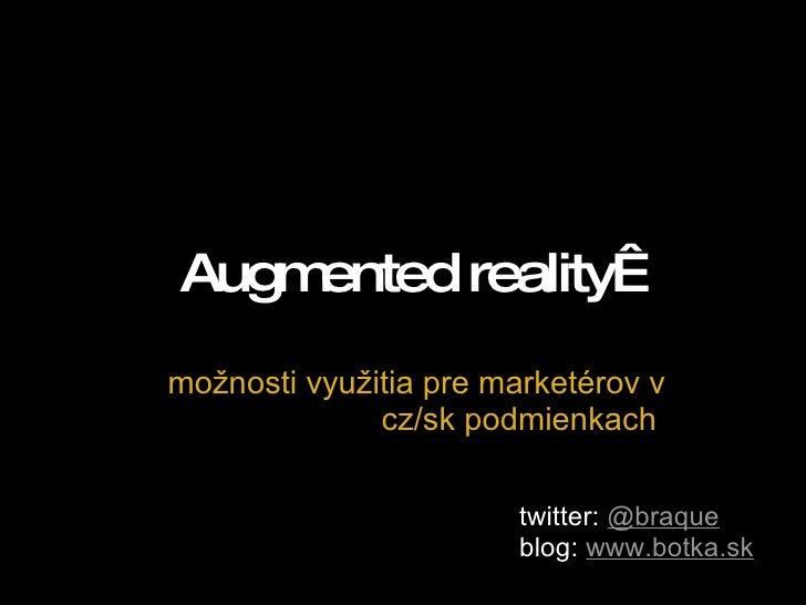 Augmented reality možnosti využitia pre marketérov v cz/sk podmienkach twitter:  @braque  blog:  www.botka.sk