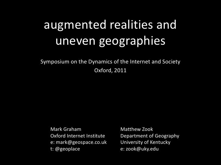 augmented realities and uneven geographies <br />Symposium on the Dynamics of the Internet and Society<br />Oxford, 2011<b...