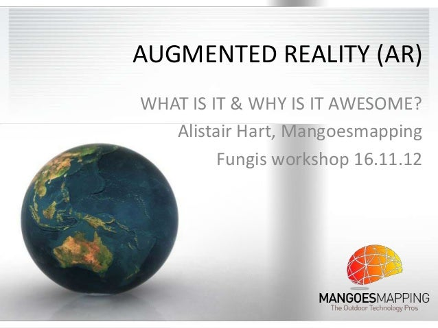 AUGMENTED REALITY (AR)WHAT IS IT & WHY IS IT AWESOME?   Alistair Hart, Mangoesmapping         Fungis workshop 16.11.12
