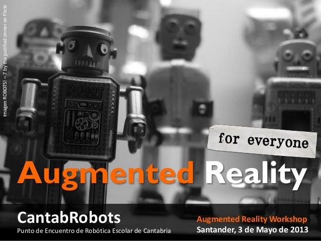Augmented Reality WorkshopSantander, 3 de Mayo de 2013Augmented RealityCantabRobotsImagenROBOTS!–7bythejustifiedsinneronFl...