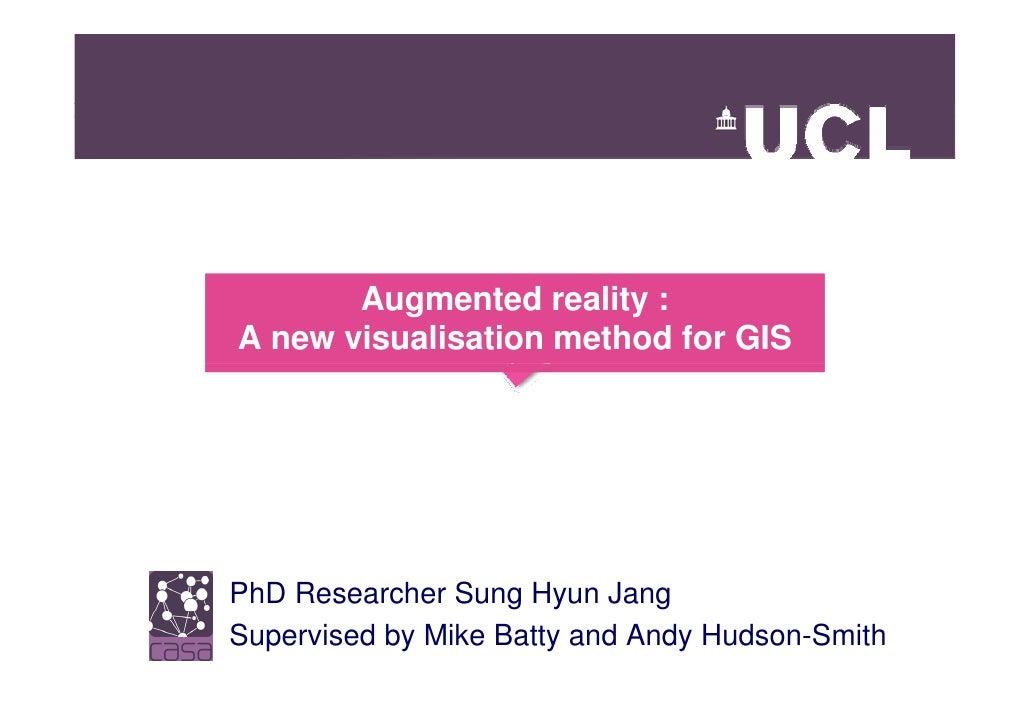 Augmented reality : A new visualisation method for GIS     PhD Researcher Sung Hyun Jang Supervised by Mike Batty and Andy...