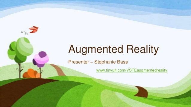 Augmented Reality Presenter – Stephanie Bass www.tinyurl.com/VSTEaugmentedreality