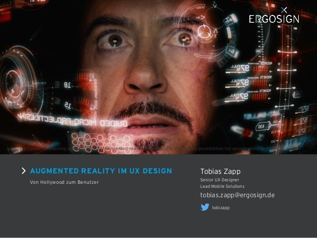 AUGMENTED REALITY IM UX DESIGN Von Hollywood zum Benutzer tobias.zapp@ergosign.de Senior UX Designer Lead Mobile Solutions...