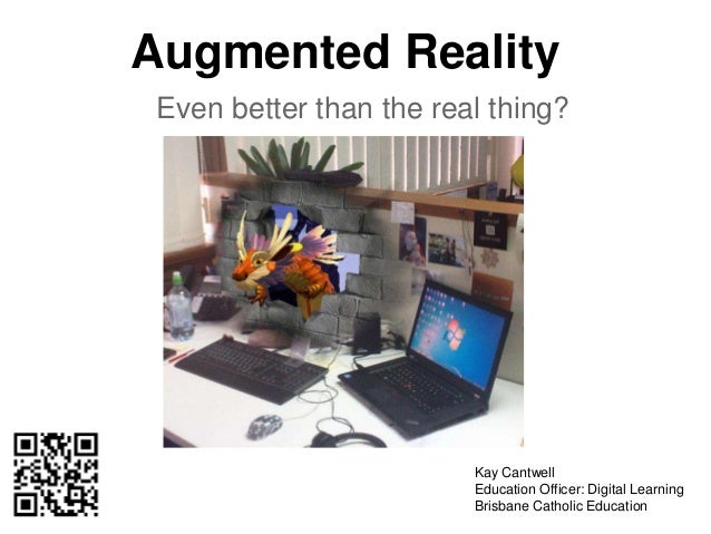 Augmented Reality Even better than the real thing? Kay Cantwell Education Officer: Digital Learning Brisbane Catholic Educ...