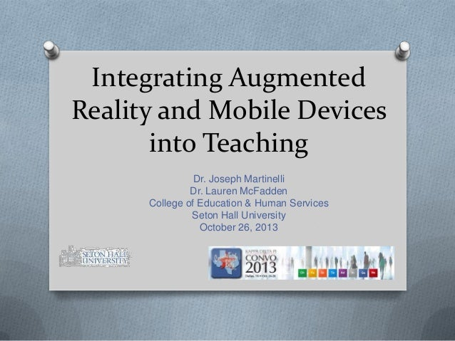 Integrating Augmented Reality and Mobile Devices into Teaching Dr. Joseph Martinelli Dr. Lauren McFadden College of Educat...