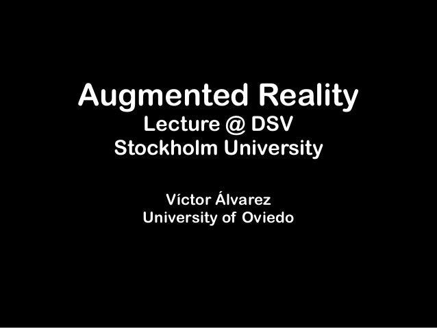 Augmented Reality     Lecture @ DSV  Stockholm University       Víctor Álvarez    University of Oviedo