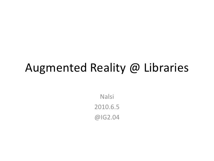 Augmented Reality @ Libraries                Nalsi             2010.6.5             @IG2.04