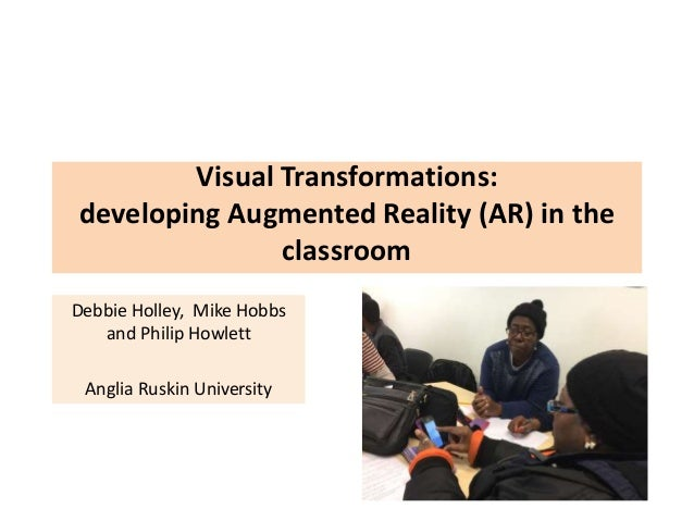Visual Transformations: developing Augmented Reality (AR) in the classroom Debbie Holley, Mike Hobbs and Philip Howlett An...