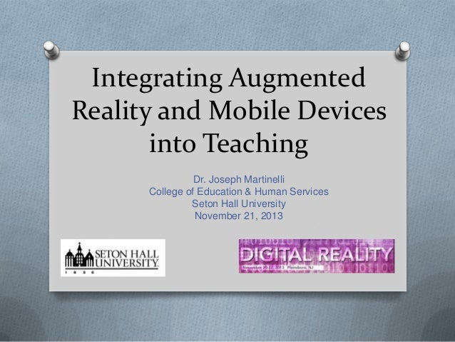 Integrating Augmented Reality and Mobile Devices into Teaching Dr. Joseph Martinelli College of Education & Human Services...