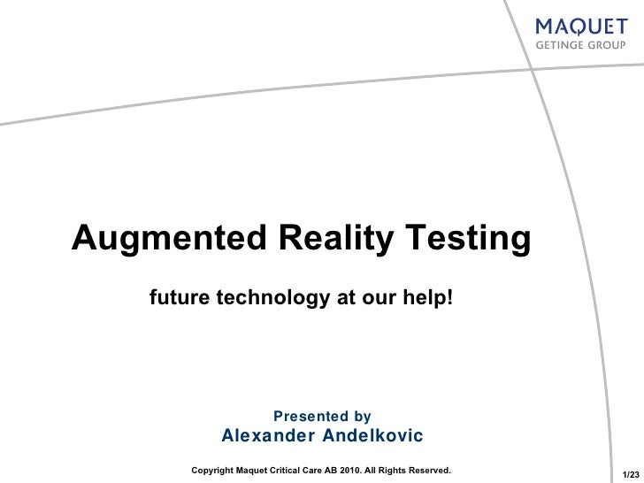 Augmented Reality Testing future technology at our help! Presented by Alexander Andelkovic Copyright Maquet Critical Care ...
