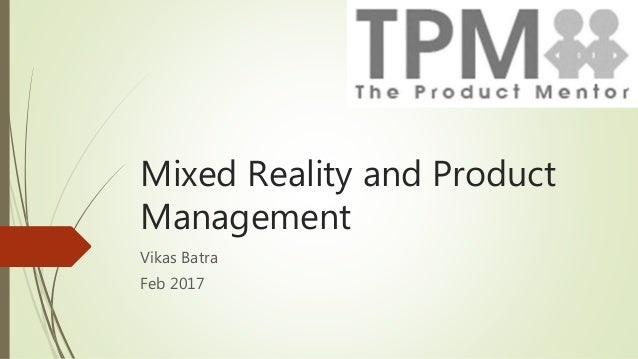 Mixed Reality and Product Management Vikas Batra Feb 2017