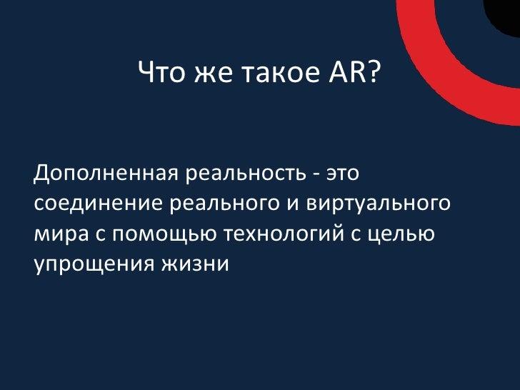 Что же такое AR?<br />Дополненная реальность - это соединение реального и виртуального мира с помощью технологий с целью у...