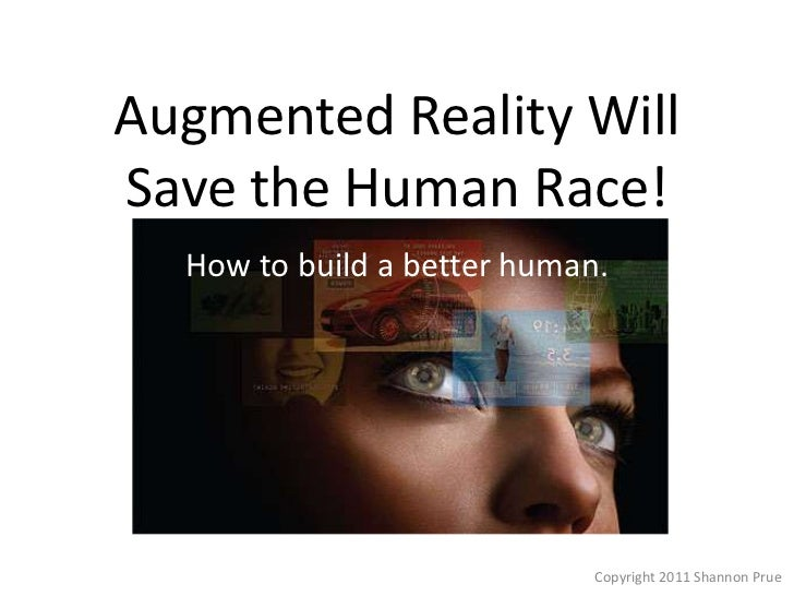 Augmented Reality Will Save the Human Race!<br />How to build a better human.<br />Copyright 2011 ShannonPrue<br />