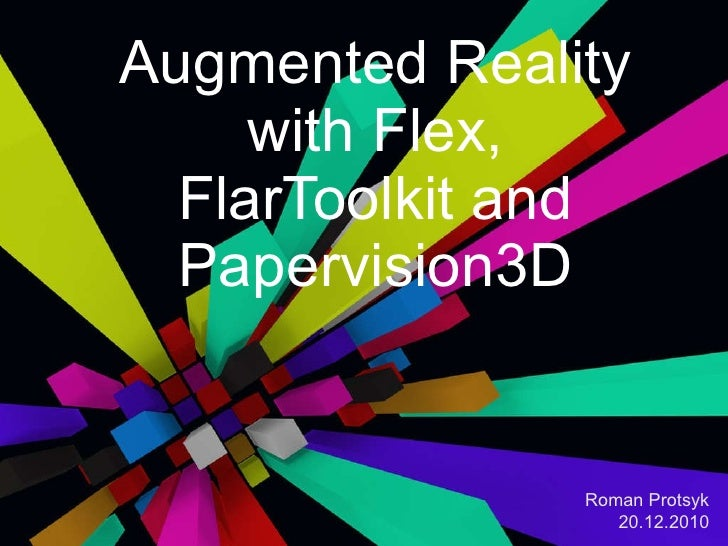 Augmented Reality with Flex, FlarToolkit and Papervision3D Roman Protsyk 20.12.2010
