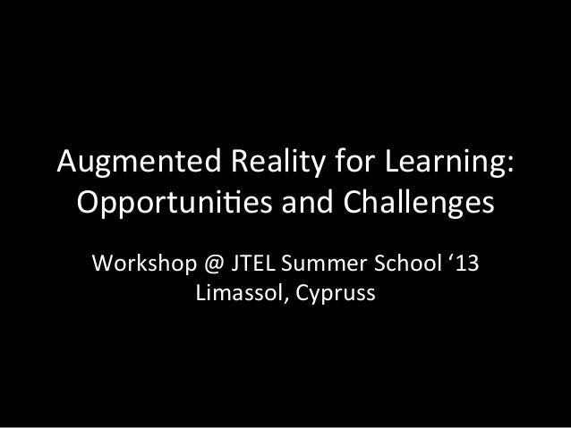 Augmented	  Reality	  for	  Learning:	  Opportuni6es	  and	  Challenges	  Workshop	  @	  JTEL	  Summer	  School	  '13	  Li...