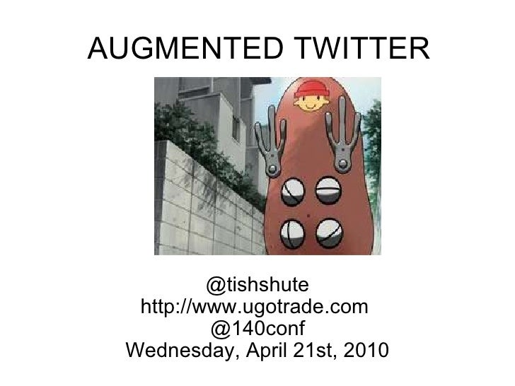AUGMENTED TWITTER @tishshute http://www.ugotrade.com  @140conf Wednesday, April 21st, 2010