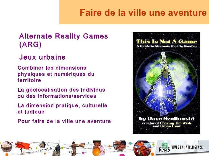 Faire de la ville une aventure  Alternate Reality Games (ARG) Jeux urbains Combiner les dimensions physiques et numériques...