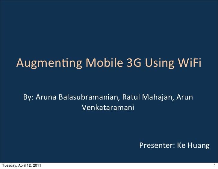 Augmenng Mobile 3G Using WiFi            By: Aruna Balasubramanian, Ratul Mahajan, Arun               ...