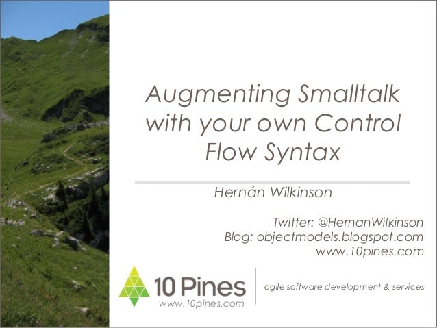 agile software development & services Augmenting Smalltalk with your own Control Flow Syntax www.10pines.com Hernán Wilkin...