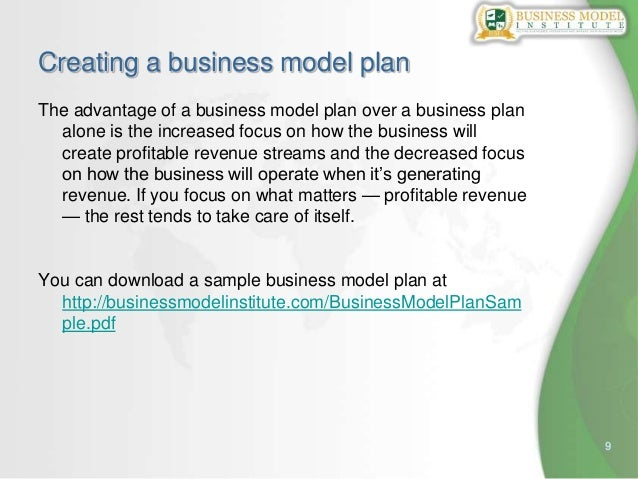 9Creating a business model planThe advantage of a business model plan over a business planalone is the increased focus on ...