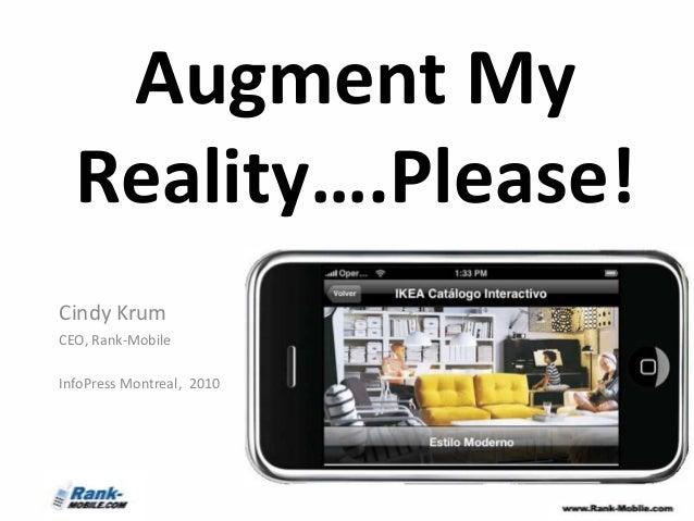 Augment My  Reality….Please!Cindy KrumCEO, Rank-MobileInfoPress Montreal, 2010
