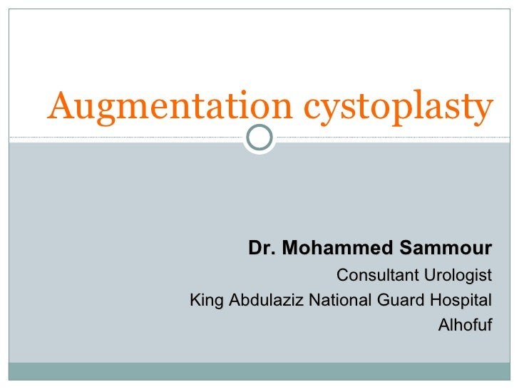 Augmentation cystoplasty Dr. Mohammed Sammour Consultant Urologist King Abdulaziz National Guard Hospital Alhofuf
