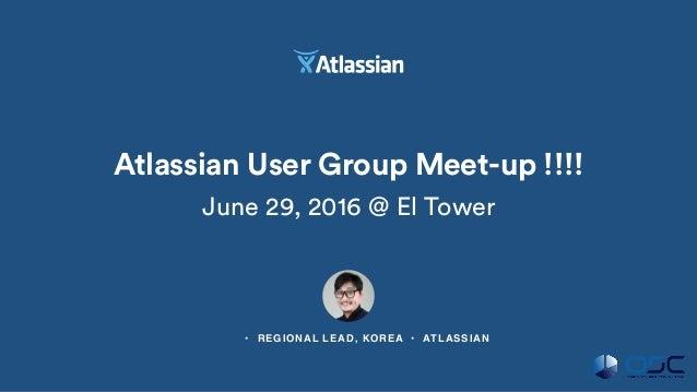 류윤상 • REGIONAL LEAD, KOREA • ATLASSIAN Atlassian User Group Meet-up !!!! June 29, 2016 @ El Tower