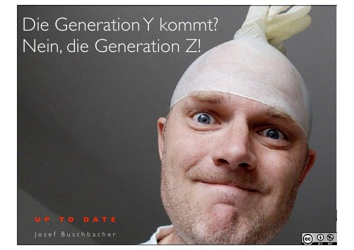 Die Generation Y kommt?Nein, die Generation Z! U P   T O   D A T E Josef Buschbacher
