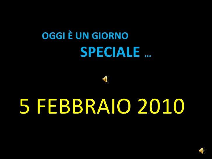 Oggi è UN GIORNO SPECIALE …<br />5 FEBBRAIO 2010<br />