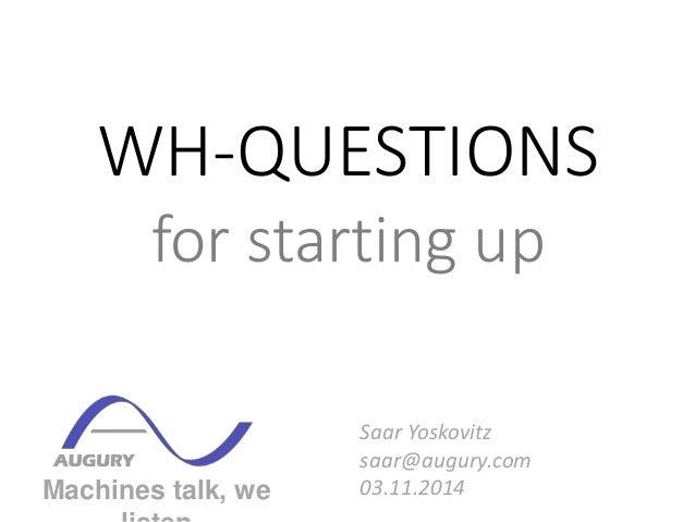 WH-QUESTIONS  for starting up  Machines talk, we  listen  Saar Yoskovitz  saar@augury.com  03.11.2014