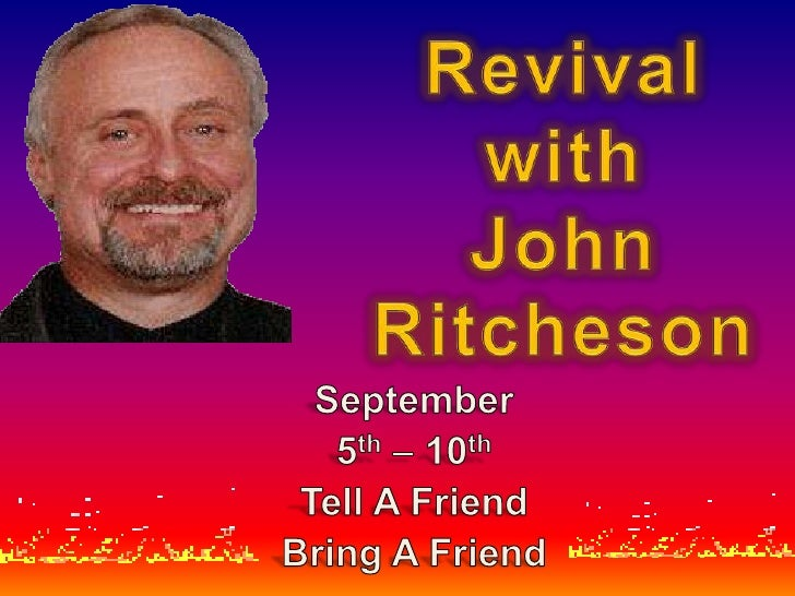 Revival with John Ritcheson<br />September <br />5th – 10th<br />Tell A Friend<br />Bring A Friend<br />