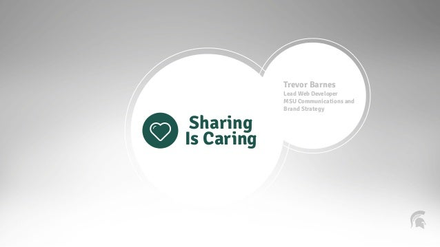 Sharing  Is Caring  Trevor Barnes  Lead Web Developer  MSU Communications and  Brand Strategy