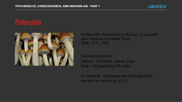 Psilocybin PSYCHEDELICS, CONSCIOUSNESS, AND MODERN AGI – PART 1 LANCASTER AI Griffiths RR, Richards WA, McCann U, Jesse R ...