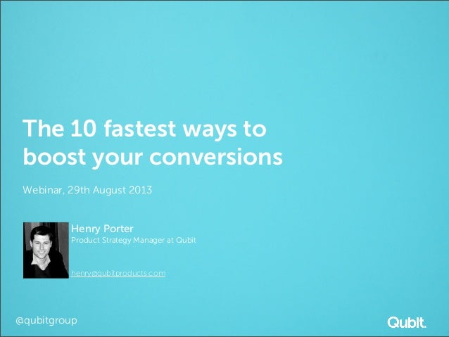 @qubitgroup The 10 fastest ways to boost your conversions Webinar, 29th August 2013 Henry Porter Product Strategy Manager ...