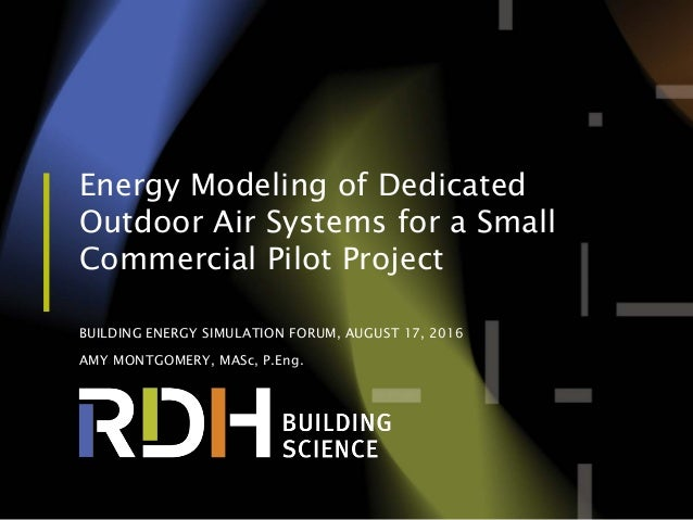 Energy Modeling of Dedicated Outdoor Air Systems for a Small Commercial Pilot Project BUILDING ENERGY SIMULATION FORUM, AU...