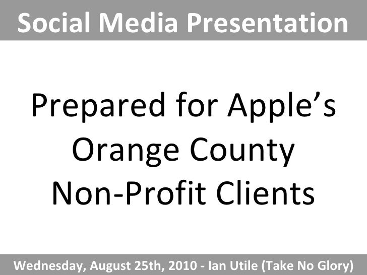 Prepared for Apple's Orange County Non-Profit Clients Social Media Presentation Wednesday, August 25th, 2010 - Ian Utile (...