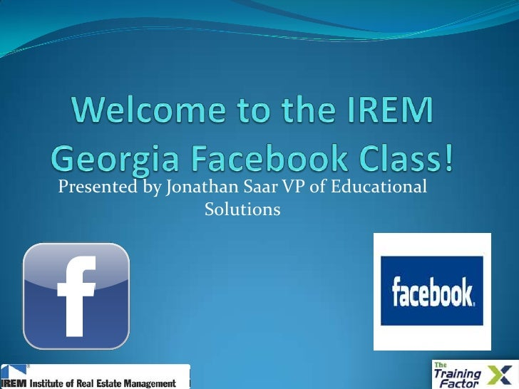 Welcome to the IREM Georgia Facebook Class!<br />Presented by Jonathan Saar VP of Educational Solutions<br />