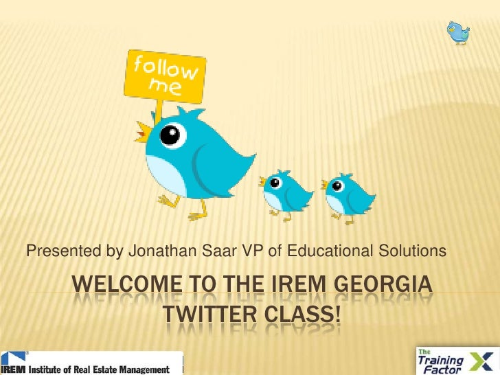 Welcome to the iremgeorgia Twitter class!<br />Presented by Jonathan Saar VP of Educational Solutions<br />
