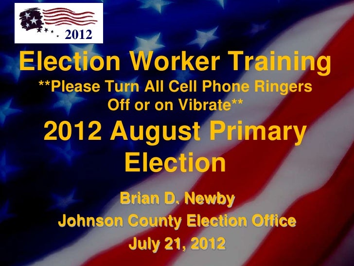 2012Election Worker Training **Please Turn All Cell Phone Ringers          Off or on Vibrate** 2012 August Primary       E...