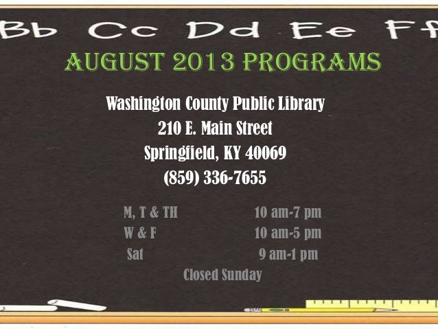August 2013 PROGRAMS Washington County Public Library 210 E. Main Street Springfield, KY 40069 (859) 336-7655 M, T & TH 10...