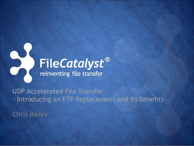 UDP Accelerated File Transfer  - Introducing an FTP Replacement and its Benefits  Chris Bailey