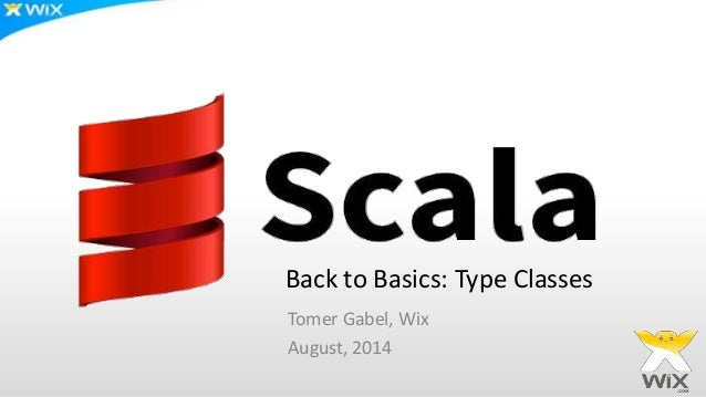 Back to Basics: Type Classes Tomer Gabel, Wix August, 2014