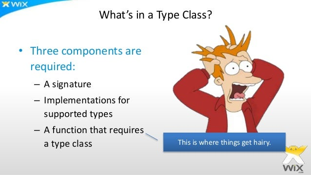 What's in a Type Class? • Three components are required: – A signature – Implementations for supported types – A function ...