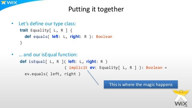Putting it together • Let's define our type class: trait Equality[ L, R ] { def equals( left: L, right: R ): Boolean } • …...