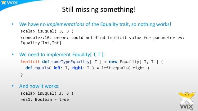 Still missing something! • We have no implementations of the Equality trait, so nothing works! scala> isEqual( 3, 3 ) <con...