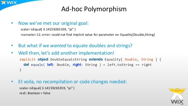 """Ad-hoc Polymorphism • Now we've met our original goal: scala> isEqual( 3.14159265359, """"pi"""" ) <console>:11: error: could no..."""