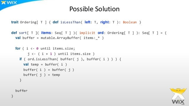 Possible Solution trait Ordering[ T ] { def isLessThan( left: T, right: T ): Boolean } def sort[ T ]( items: Seq[ T ] )( i...