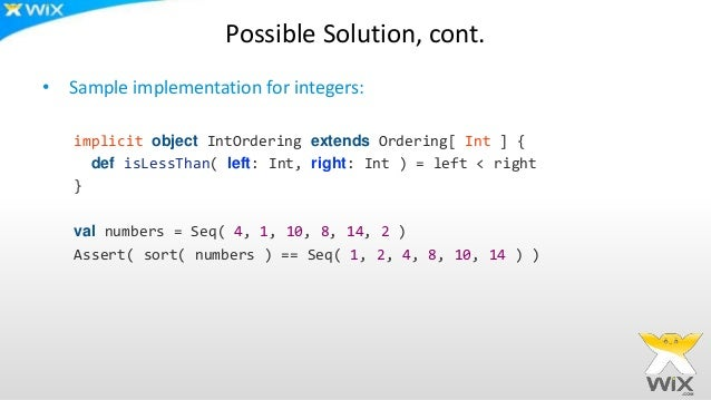 Possible Solution, cont. • Sample implementation for integers: implicit object IntOrdering extends Ordering[ Int ] { def i...